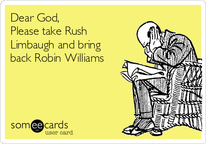 Dear God, Please take Rush Limbaugh and bring back Robin Williams