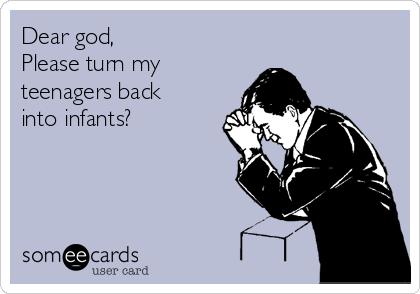 Dear god, Please turn my teenagers back into infants?