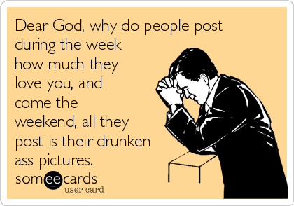 Dear God, why do people post during the week how much they love you, and come the weekend, all they post is their drunken ass pictures.