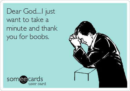 Dear God....I just want to take a minute and thank you for boobs.