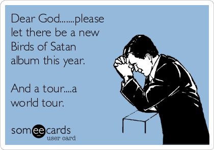 Dear God.......please let there be a new Birds of Satan album this year.  And a tour....a world tour.