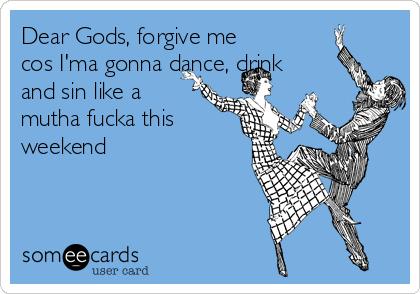 Dear Gods, forgive me cos I'ma gonna dance, drink and sin like a mutha fucka this weekend