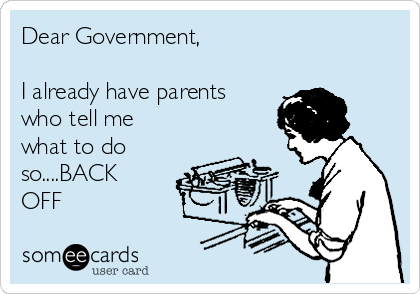Dear Government,  I already have parents who tell me what to do so....BACK OFF