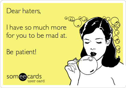 Dear haters,  I have so much more for you to be mad at.  Be patient!