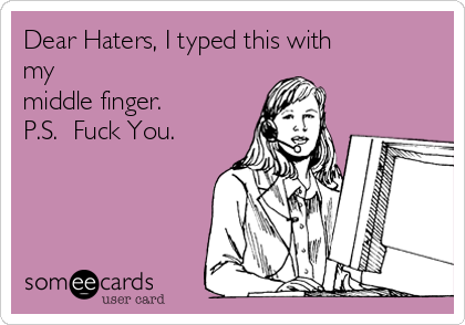 Dear Haters, I typed this with my middle finger.  P.S.  Fuck You.