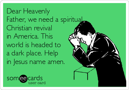 Dear Heavenly Father, we need a spiritual Christian revival in America. This world is headed to a dark place. Help in Jesus name amen.