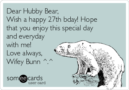 Dear Hubby Bear,  Wish a happy 27th bday! Hope that you enjoy this special day and everyday with me! Love always, Wifey Bunn ^.^