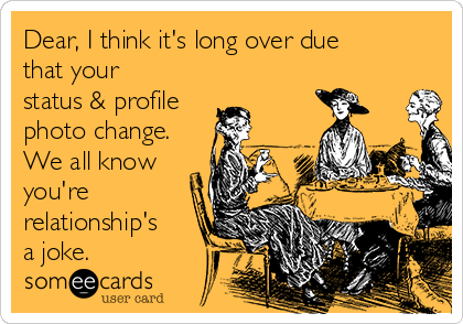Dear, I think it's long over due that your status & profile photo change. We all know you're relationship's a joke.