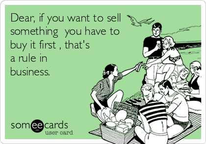 Dear, if you want to sell something  you have to buy it first , that's a rule in business.