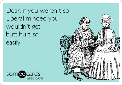 Dear, if you weren't so Liberal minded you wouldn't get butt hurt so easily.