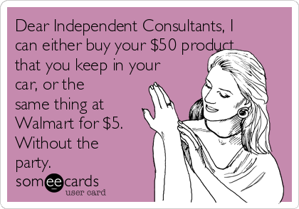 Dear Independent Consultants, I can either buy your $50 product  that you keep in your car, or the same thing at Walmart for $5. Without the party.