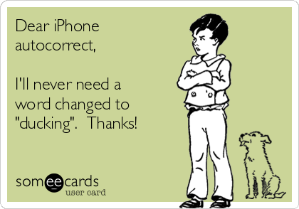 """Dear iPhone autocorrect,  I'll never need a word changed to """"ducking"""".  Thanks!"""