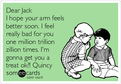 Dear Jack I hope your arm feels better soon. I feel really bad for you one million trillion zillion times. I'm gonna get you a treat ok?! Quincy