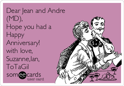 Dear Jean and Andre (MD), Hope you had a Happy Anniversary! with love, Suzanne,Ian, ToTaGil