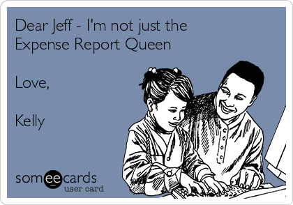 Dear Jeff - I'm not just the Expense Report Queen   Love,  Kelly