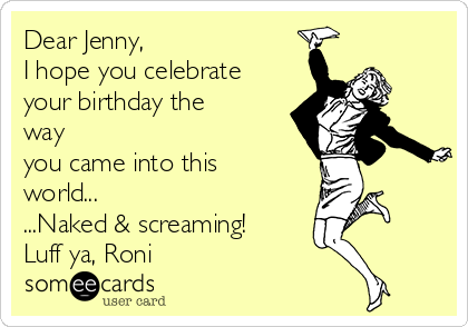 Dear Jenny, I hope you celebrate your birthday the way you came into this world... ...Naked & screaming! Luff ya, Roni