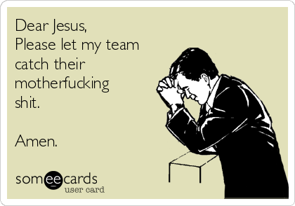 Dear Jesus,  Please let my team catch their motherfucking shit.   Amen.