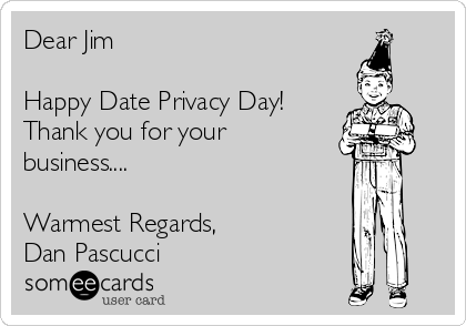 Dear Jim  Happy Date Privacy Day! Thank you for your business....  Warmest Regards, Dan Pascucci