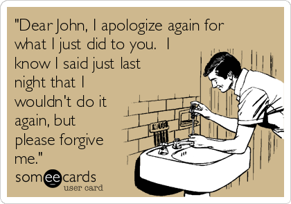 """""""Dear John, I apologize again for what I just did to you.  I know I said just last night that I wouldn't do it again, but please forgive me."""""""