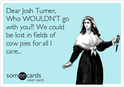 Dear Josh Turner, Who WOULDN'T go with you?? We could be lost in fields of cow pies for all I care...