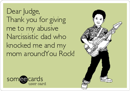 Dear Judge, Thank you for giving me to my abusive  Narcissistic dad who knocked me and my mom aroundYou Rock!