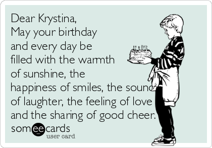 Dear Krystina, May your birthday and every day be filled with the warmth of sunshine, the happiness of smiles, the sounds of laughter, the feeling of love and the sharing of good cheer.