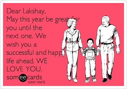 Dear Lakshay, May this year be great for you until the next one. We wish you a successful and happy life ahead. WE LOVE YOU.