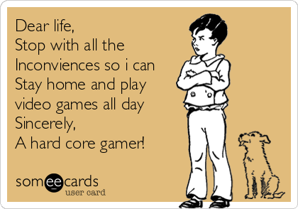 Dear life,  Stop with all the  Inconviences so i can  Stay home and play video games all day Sincerely, A hard core gamer!