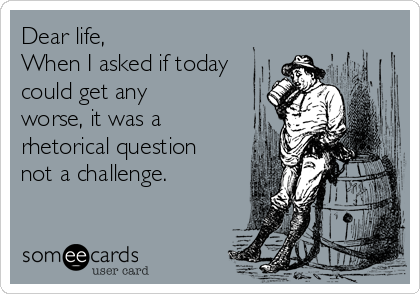 Dear life,  When I asked if today could get any worse, it was a rhetorical question not a challenge.