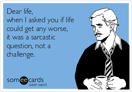 Dear life, when I asked you if life could get any worse, it was a sarcastic question, not a challenge.