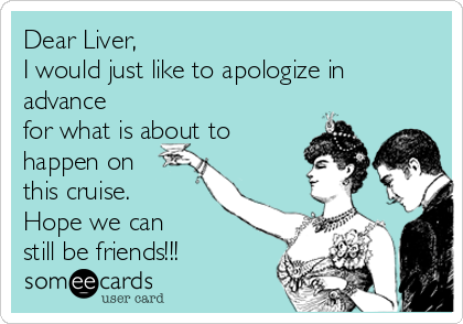 Dear Liver, I would just like to apologize in advance for what is about to happen on this cruise. Hope we can still be friends!!!