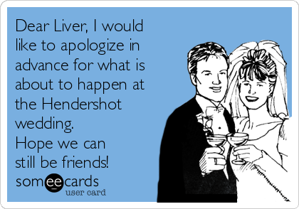 Dear Liver, I would like to apologize in advance for what is about to happen at the Hendershot wedding.  Hope we can still be friends!