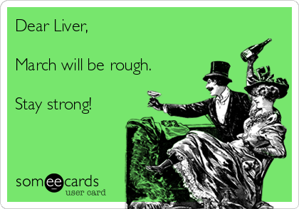Dear Liver,  March will be rough.  Stay strong!