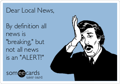 """Dear Local News,  By definition all news is """"breaking,"""" but not all news is an """"ALERT!"""""""