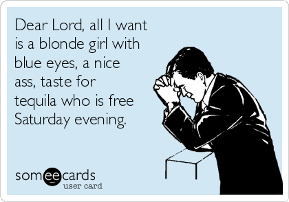 Dear Lord, all I want is a blonde girl with blue eyes, a nice ass, taste for tequila who is free Saturday evening.