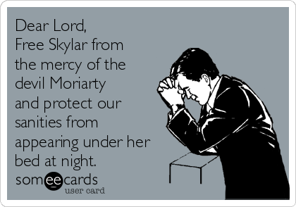 Dear Lord, Free Skylar from the mercy of the devil Moriarty and protect our sanities from appearing under her bed at night.