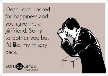 Dear Lord! I asked for happiness and you gave me a girlfriend. Sorry to bother you but I'd like my misery back.