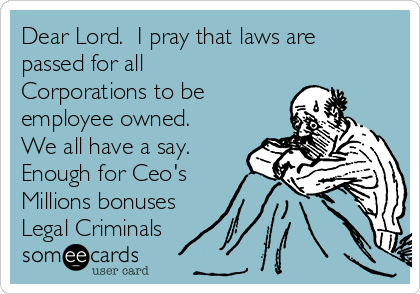 Dear Lord.  I pray that laws are passed for all Corporations to be employee owned.  We all have a say. Enough for Ceo's Millions bonuses Legal Criminals