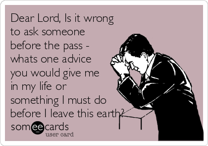 Dear Lord, Is it wrong to ask someone before the pass - whats one advice you would give me in my life or something I must do before I leave this earth?