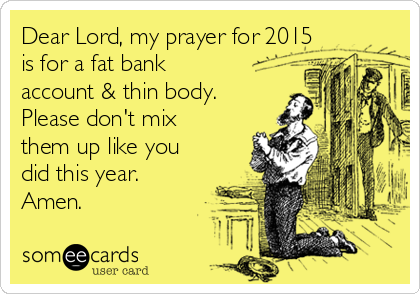 Dear Lord, my prayer for 2015 is for a fat bank account & thin body. Please don't mix them up like you did this year. Amen.