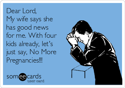 Dear Lord, My wife says she has good news for me. With four kids already, let's just say, No More Pregnancies!!!