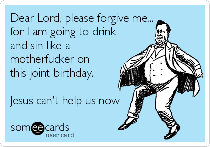 Dear Lord, please forgive me... for I am going to drink and sin like a motherfucker on this joint birthday.  Jesus can't help us now