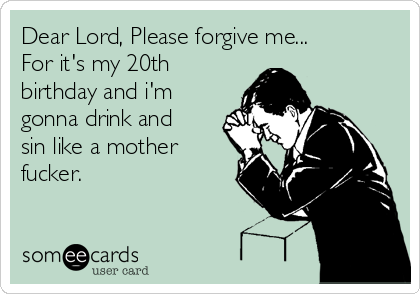 Dear Lord, Please forgive me... For it's my 20th birthday and i'm gonna drink and sin like a mother fucker.