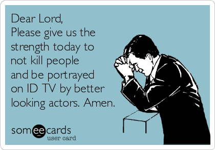 Dear Lord, Please give us the strength today to not kill people and be portrayed on ID TV by better  looking actors. Amen.