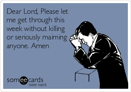 Dear Lord, Please let me get through this week without killing or seriously maiming anyone. Amen