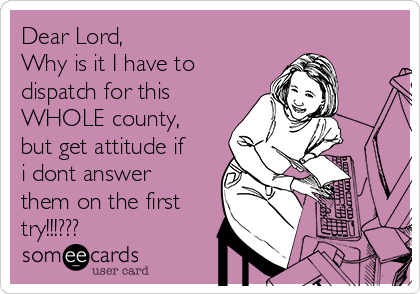 Dear Lord, Why is it I have to dispatch for this WHOLE county, but get attitude if i dont answer them on the first try!!!???