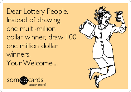 Dear Lottery People. Instead of drawing one multi-million dollar winner, draw 100 one million dollar winners. Your Welcome....