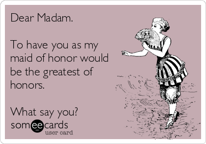 Dear Madam.  To have you as my maid of honor would      be the greatest of honors.  What say you?