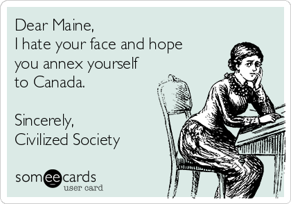 Dear Maine, I hate your face and hope you annex yourself to Canada.  Sincerely, Civilized Society