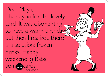 Dear Maya, Thank you for the lovely card. It was disorienting to have a warm birthday but then I realized there is a solution: frozen drinks! Happy weekend! :) Babs